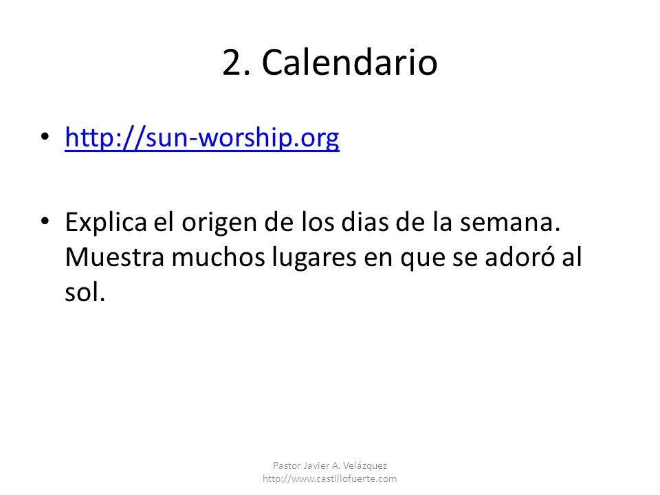 2. Calendario http://sun-worship.org Explica el origen de los dias de la semana. Muestra muchos lugares en que se adoró al sol. Pastor Javier A. Veláz