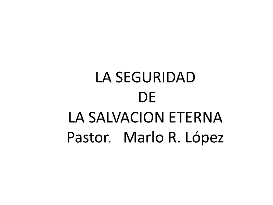 LA SEGURIDAD DE LA SALVACION ETERNA Pastor. Marlo R. López