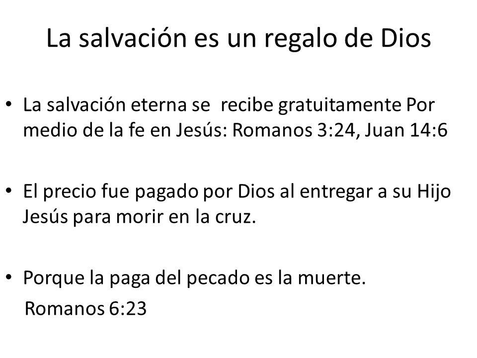 La salvación es un regalo de Dios La salvación eterna se recibe gratuitamente Por medio de la fe en Jesús: Romanos 3:24, Juan 14:6 El precio fue pagad