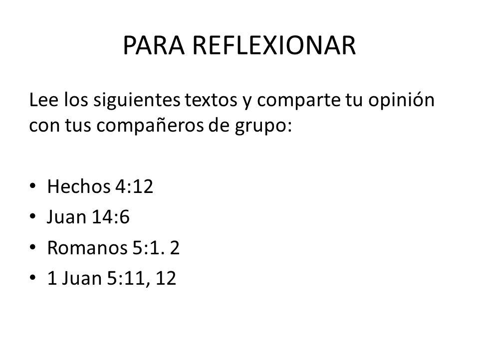 PARA REFLEXIONAR Lee los siguientes textos y comparte tu opinión con tus compañeros de grupo: Hechos 4:12 Juan 14:6 Romanos 5:1. 2 1 Juan 5:11, 12