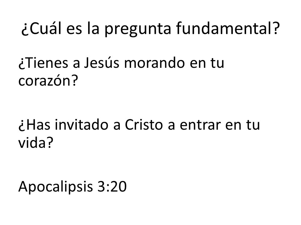 ¿Cuál es la pregunta fundamental? ¿Tienes a Jesús morando en tu corazón? ¿Has invitado a Cristo a entrar en tu vida? Apocalipsis 3:20
