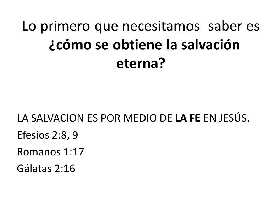 Lo primero que necesitamos saber es ¿cómo se obtiene la salvación eterna? LA SALVACION ES POR MEDIO DE LA FE EN JESÚS. Efesios 2:8, 9 Romanos 1:17 Gál