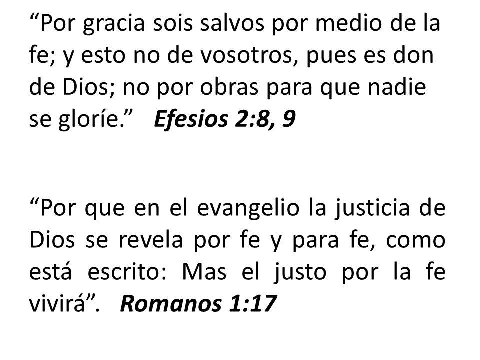 Por gracia sois salvos por medio de la fe; y esto no de vosotros, pues es don de Dios; no por obras para que nadie se gloríe. Efesios 2:8, 9 Por que e