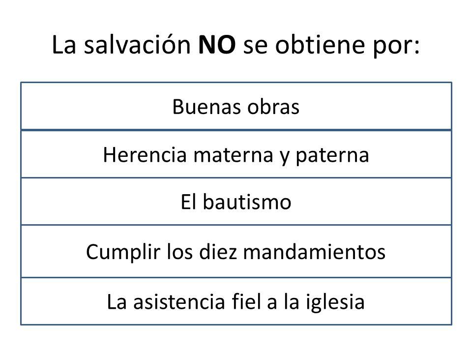 La salvación NO se obtiene por: Buenas obras Herencia materna y paterna El bautismo Cumplir los diez mandamientos La asistencia fiel a la iglesia