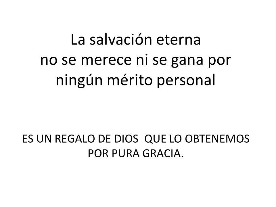 La salvación eterna no se merece ni se gana por ningún mérito personal ES UN REGALO DE DIOS QUE LO OBTENEMOS POR PURA GRACIA.