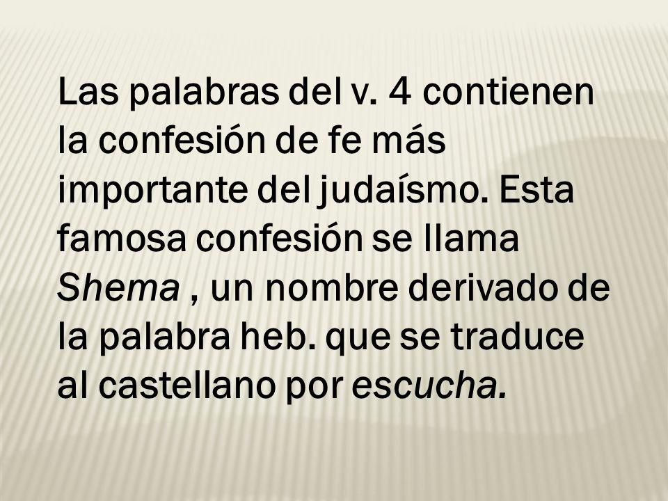 Las palabras del v. 4 contienen la confesión de fe más importante del judaísmo. Esta famosa confesión se llama Shema, un nombre derivado de la palabra