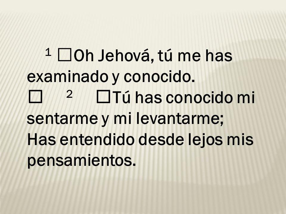 1 Oh Jehová, tú me has examinado y conocido. 2 Tú has conocido mi sentarme y mi levantarme; Has entendido desde lejos mis pensamientos.