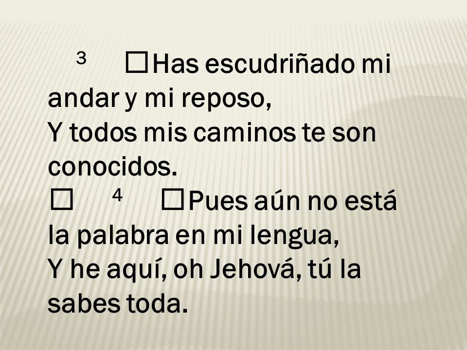 3 Has escudriñado mi andar y mi reposo, Y todos mis caminos te son conocidos. 4 Pues aún no está la palabra en mi lengua, Y he aquí, oh Jehová, tú la