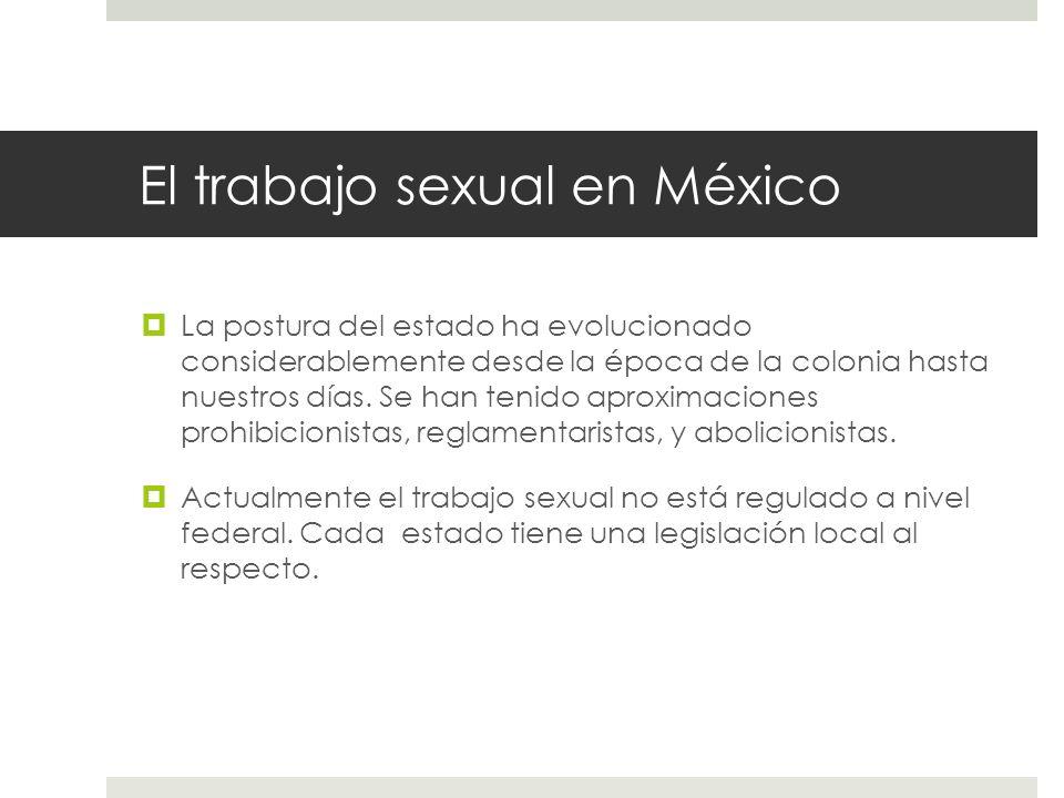 El trabajo sexual en México La postura del estado ha evolucionado considerablemente desde la época de la colonia hasta nuestros días. Se han tenido ap