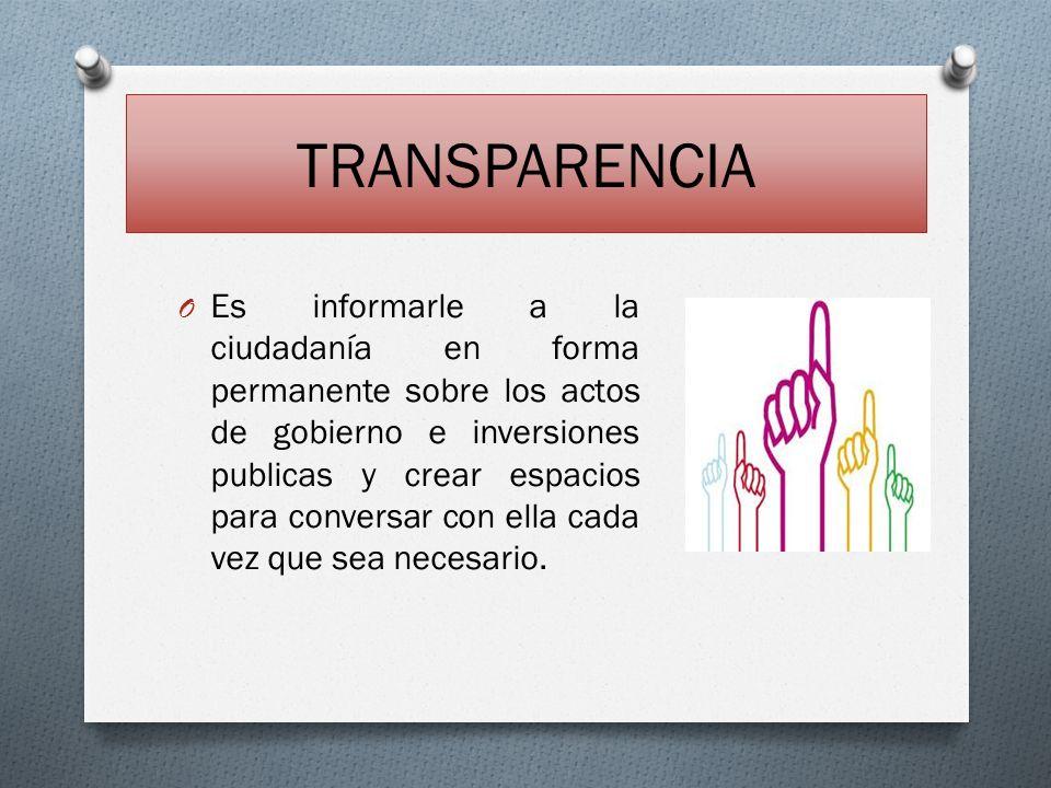 TRANSPARENCIA O Es informarle a la ciudadanía en forma permanente sobre los actos de gobierno e inversiones publicas y crear espacios para conversar c