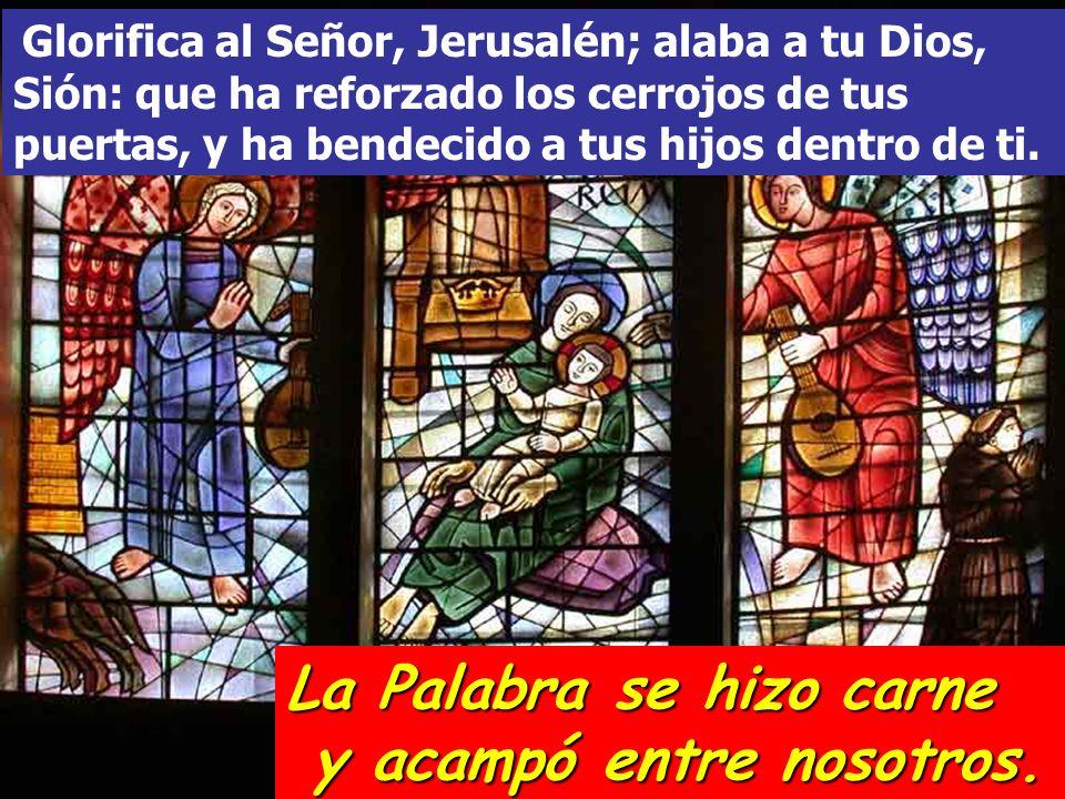 Glorifica al Señor, Jerusalén; alaba a tu Dios, Sión: que ha reforzado los cerrojos de tus puertas, y ha bendecido a tus hijos dentro de ti. La Palabr