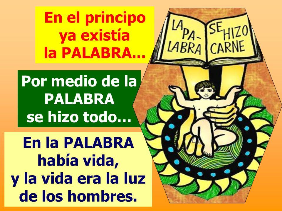 En el principo ya existía la PALABRA... En la PALABRA había vida, y la vida era la luz de los hombres. Por medio de la PALABRA se hizo todo…