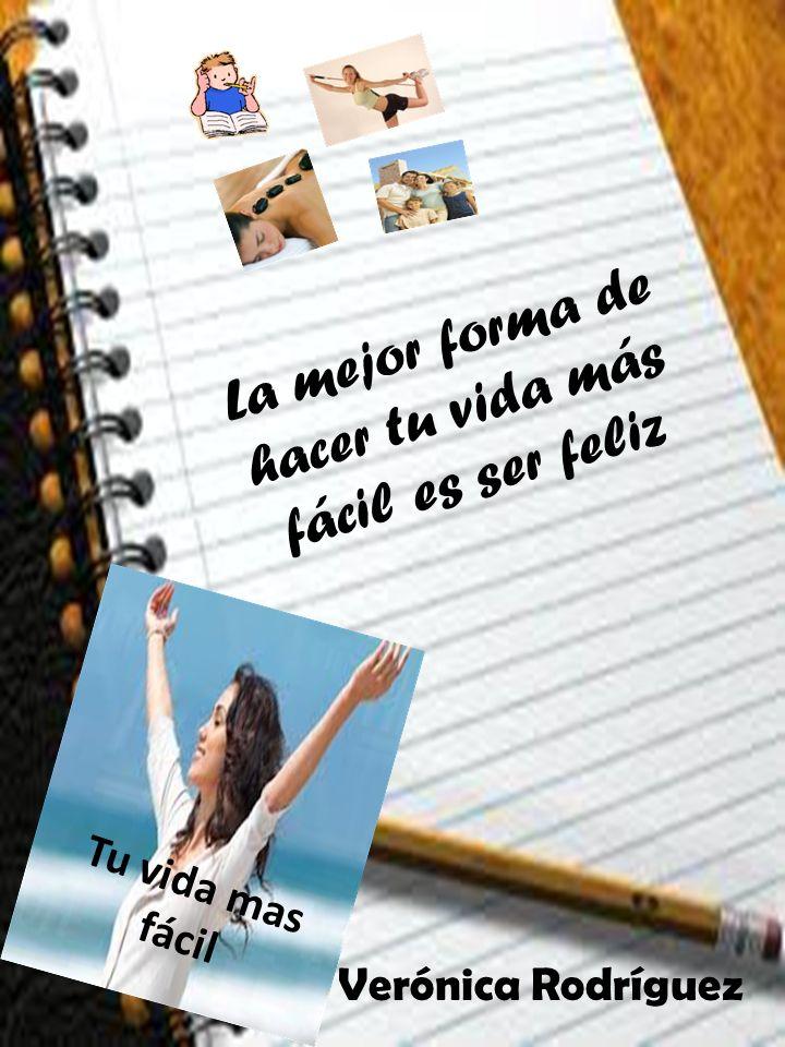 La mejor forma de hacer tu vida más fácil es ser feliz Tu vida mas fácil Verónica Rodríguez