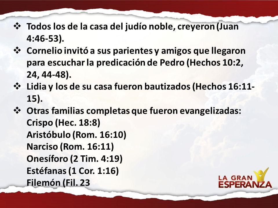 Todos los de la casa del judío noble, creyeron (Juan 4:46-53). Cornelio invitó a sus parientes y amigos que llegaron para escuchar la predicación de P