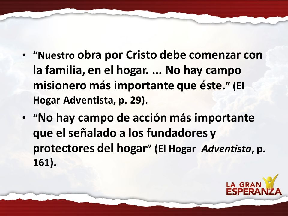 Nuestro obra por Cristo debe comenzar con la familia, en el hogar.... No hay campo misionero más importante que éste. (El Hogar Adventista, p. 29). No