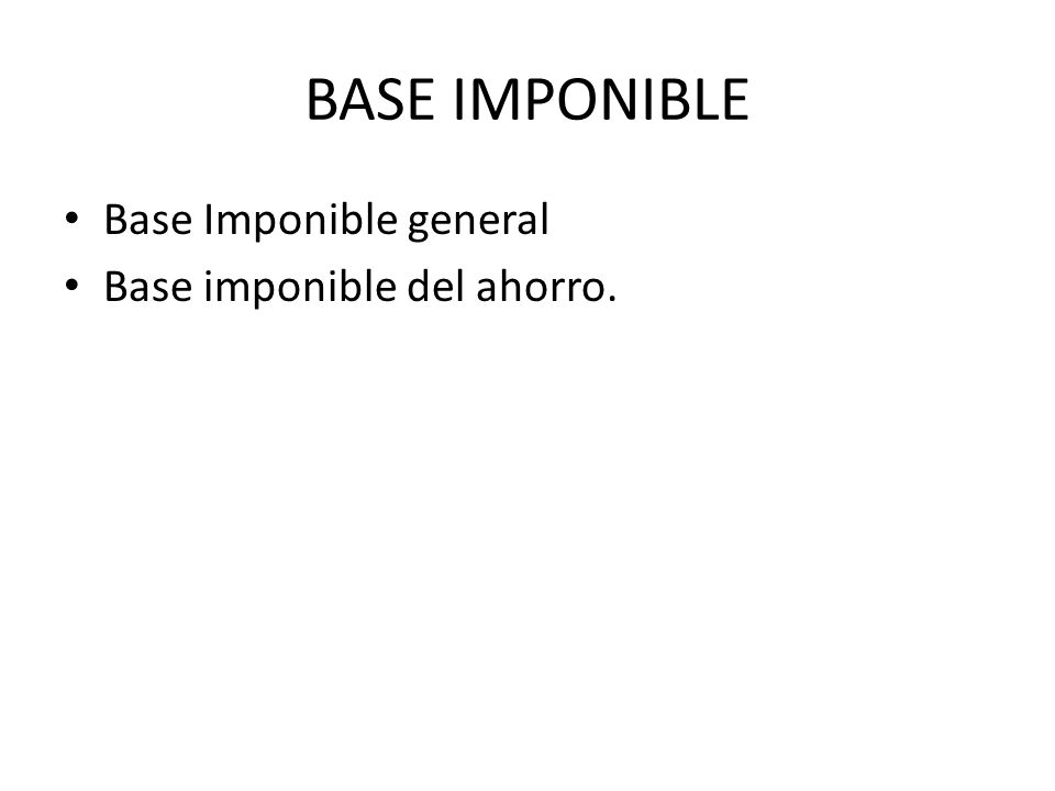 BASE IMPONIBLE Base Imponible general Base imponible del ahorro.