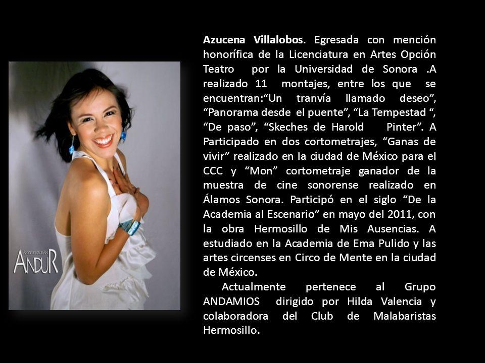 Azucena Villalobos. Egresada con mención honorífica de la Licenciatura en Artes Opción Teatro por la Universidad de Sonora.A realizado 11 montajes, en