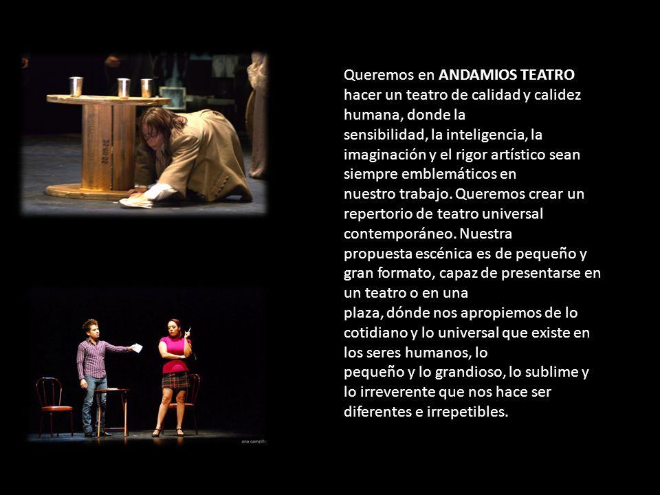 Queremos en ANDAMIOS TEATRO hacer un teatro de calidad y calidez humana, donde la sensibilidad, la inteligencia, la imaginación y el rigor artístico s