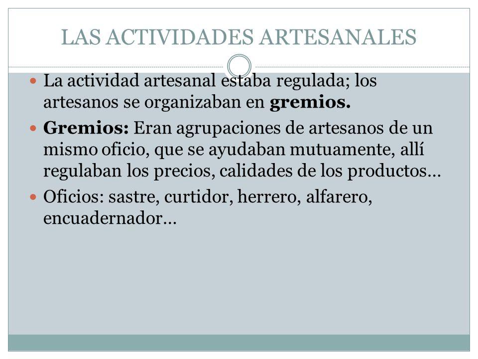 LAS ACTIVIDADES ARTESANALES La actividad artesanal estaba regulada; los artesanos se organizaban en gremios. Gremios: Eran agrupaciones de artesanos d