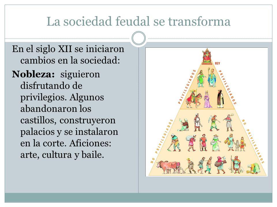 La sociedad feudal se transforma En el siglo XII se iniciaron cambios en la sociedad: Nobleza: siguieron disfrutando de privilegios. Algunos abandonar