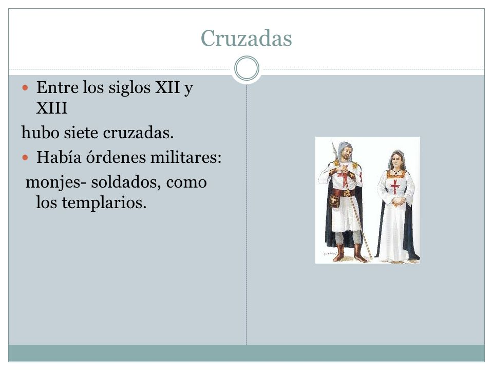 Cruzadas Entre los siglos XII y XIII hubo siete cruzadas. Había órdenes militares: monjes- soldados, como los templarios.