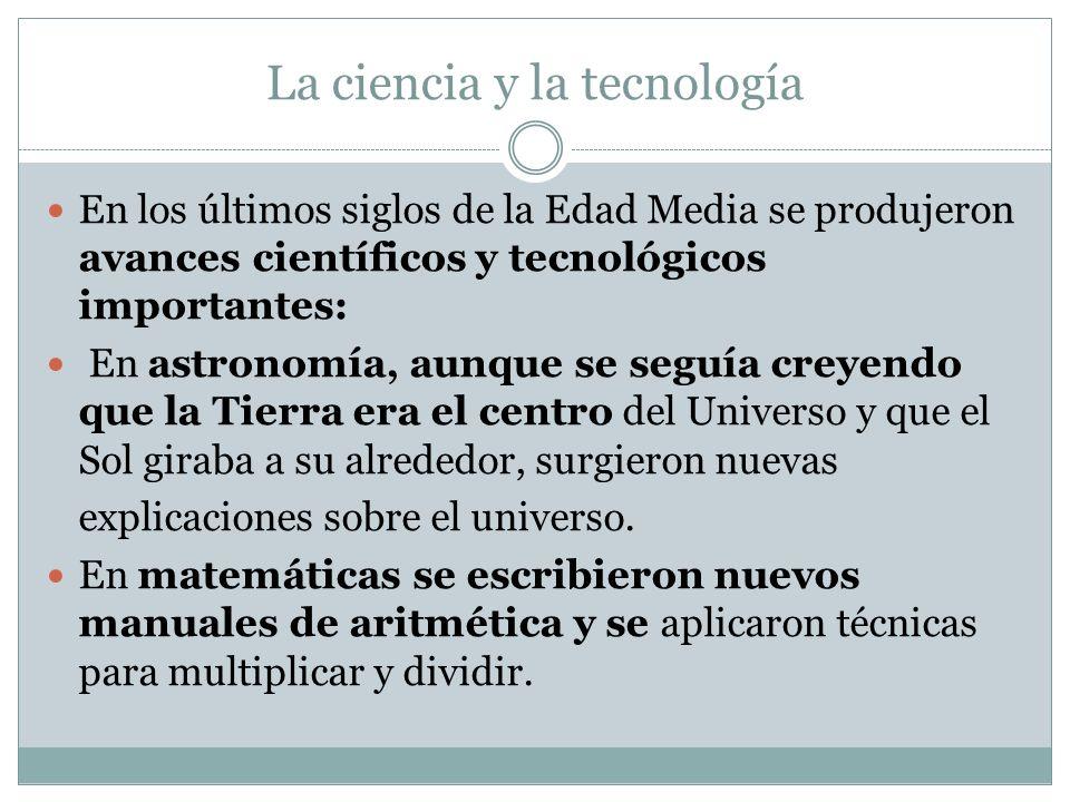 La ciencia y la tecnología En los últimos siglos de la Edad Media se produjeron avances científicos y tecnológicos importantes: En astronomía, aunque