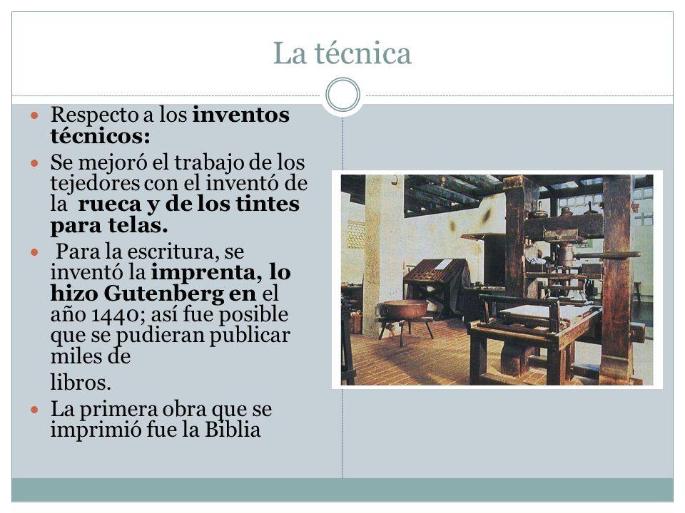 La técnica Respecto a los inventos técnicos: Se mejoró el trabajo de los tejedores con el inventó de la rueca y de los tintes para telas. Para la escr