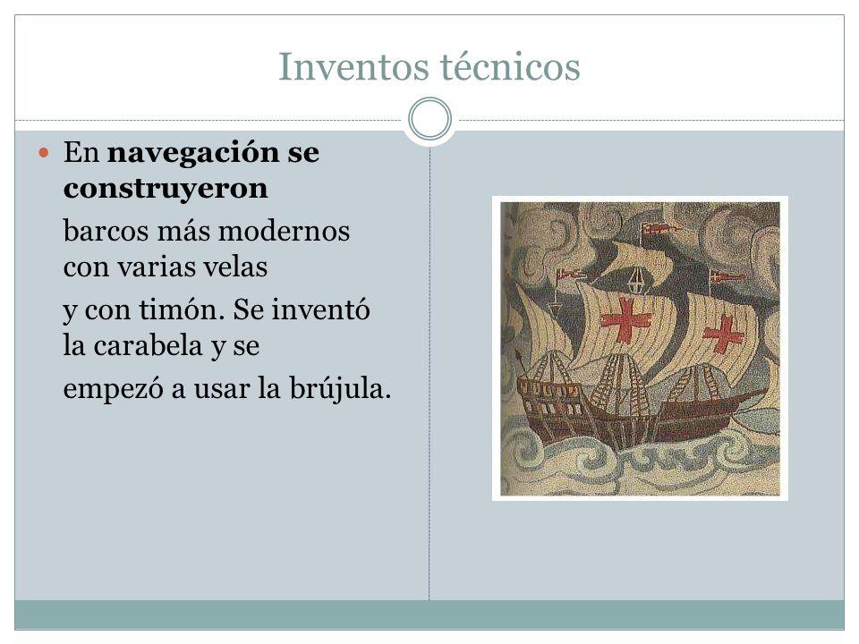 Inventos técnicos En navegación se construyeron barcos más modernos con varias velas y con timón. Se inventó la carabela y se empezó a usar la brújula