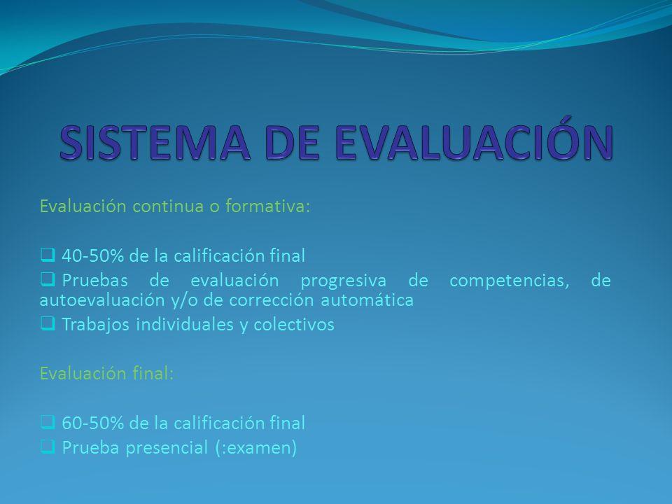 Evaluación continua o formativa: 40-50% de la calificación final Pruebas de evaluación progresiva de competencias, de autoevaluación y/o de corrección automática Trabajos individuales y colectivos Evaluación final: 60-50% de la calificación final Prueba presencial (:examen)