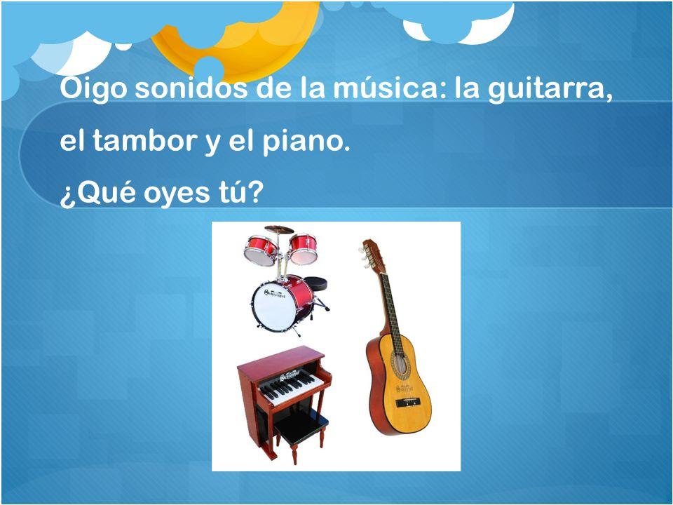 Oigo sonidos de la música: la guitarra, el tambor y el piano. ¿Qué oyes tú?