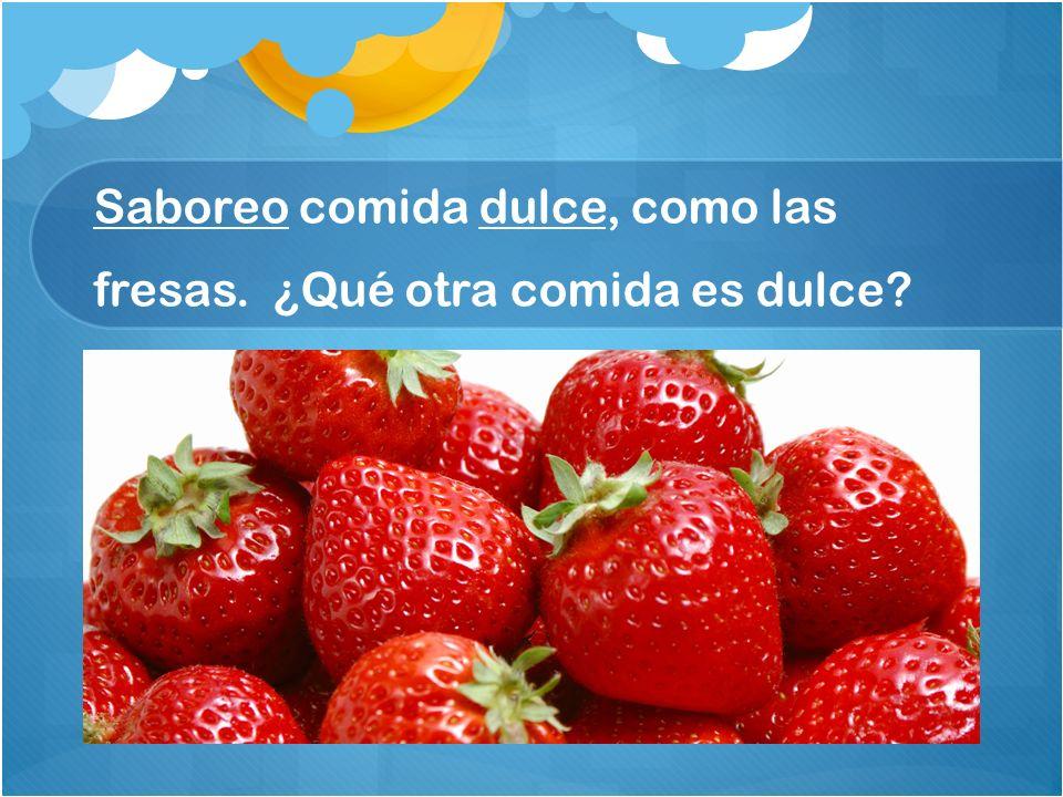 Saboreo comida dulce, como las fresas. ¿Qué otra comida es dulce?