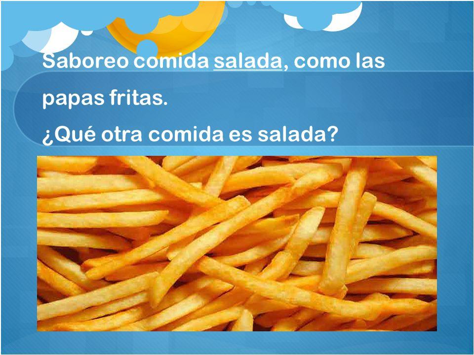 Saboreo comida salada, como las papas fritas. ¿Qué otra comida es salada?