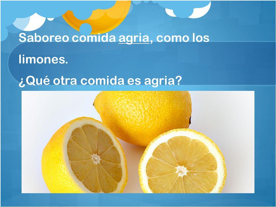 Saboreo comida agria, como los limones. ¿Qué otra comida es agria?