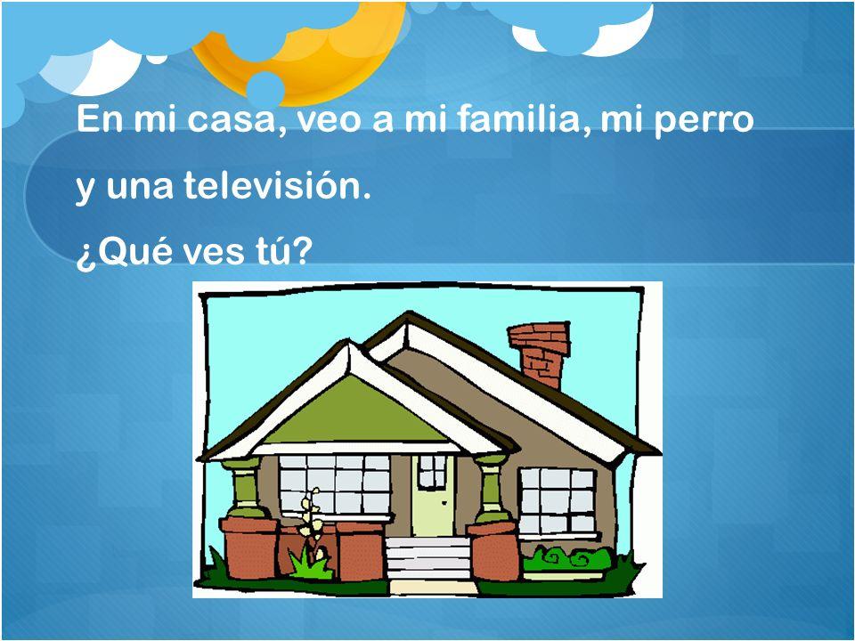 En mi casa, veo a mi familia, mi perro y una televisión. ¿Qué ves tú?