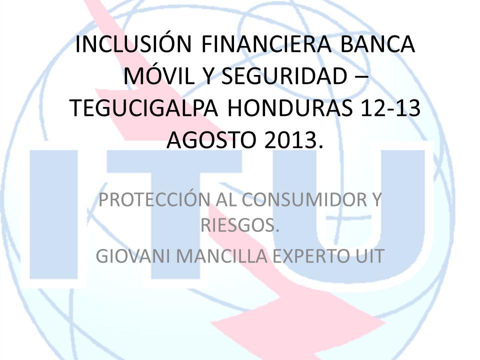 INCLUSIÓN FINANCIERA BANCA MÓVIL Y SEGURIDAD – TEGUCIGALPA HONDURAS 12-13 AGOSTO 2013. PROTECCIÓN AL CONSUMIDOR Y RIESGOS. GIOVANI MANCILLA EXPERTO UI