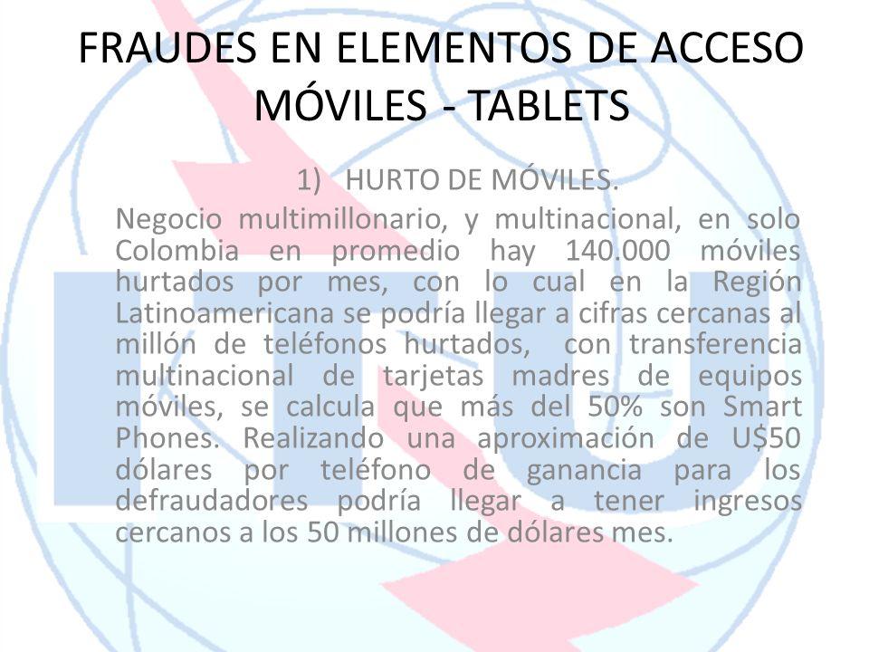FRAUDES EN ELEMENTOS DE ACCESO MÓVILES - TABLETS 1)HURTO DE MÓVILES. Negocio multimillonario, y multinacional, en solo Colombia en promedio hay 140.00