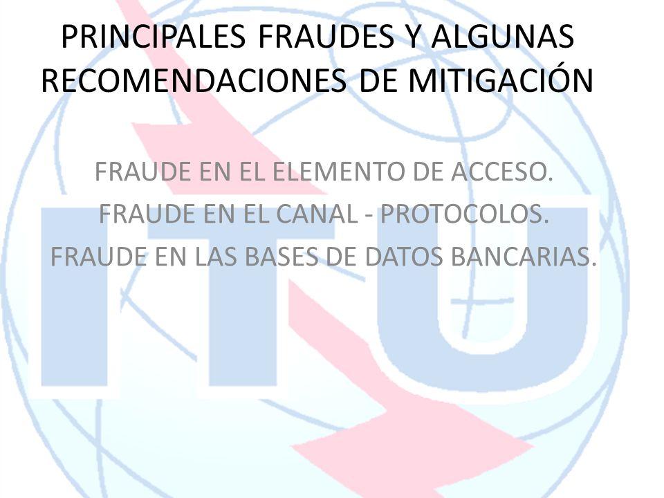 PRINCIPALES FRAUDES Y ALGUNAS RECOMENDACIONES DE MITIGACIÓN FRAUDE EN EL ELEMENTO DE ACCESO. FRAUDE EN EL CANAL - PROTOCOLOS. FRAUDE EN LAS BASES DE D