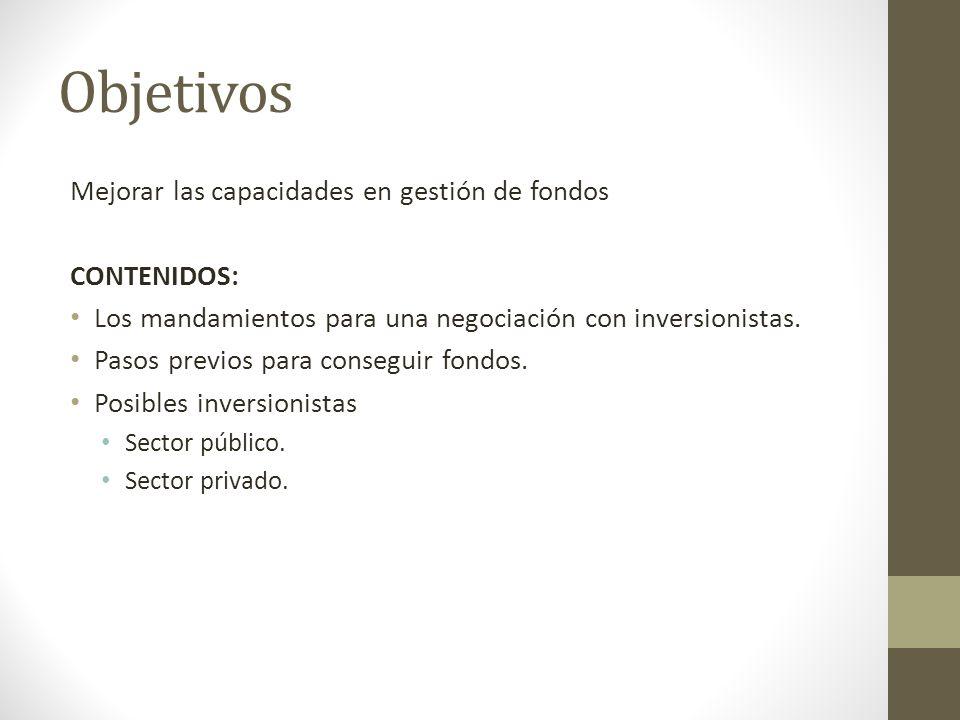 Objetivos Mejorar las capacidades en gestión de fondos CONTENIDOS: Los mandamientos para una negociación con inversionistas. Pasos previos para conseg