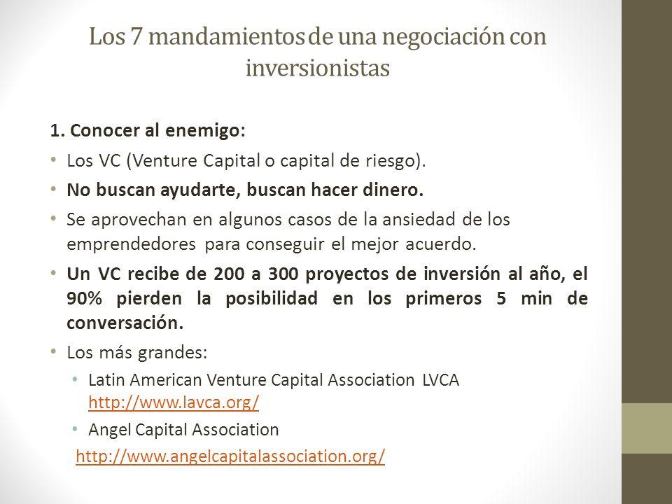 Los 7 mandamientos de una negociación con inversionistas 1. Conocer al enemigo: Los VC (Venture Capital o capital de riesgo). No buscan ayudarte, busc