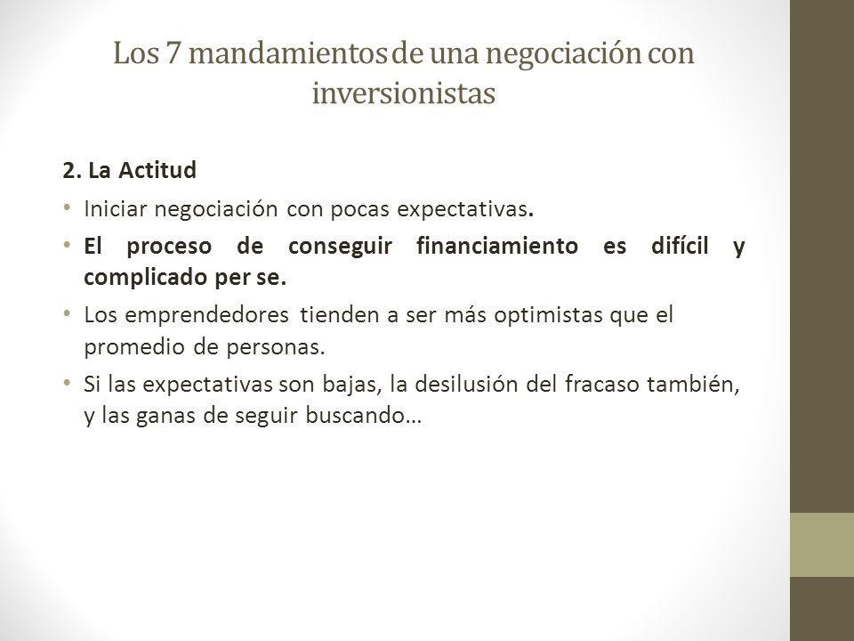 Los 7 mandamientos de una negociación con inversionistas 2. La Actitud Iniciar negociación con pocas expectativas. El proceso de conseguir financiamie