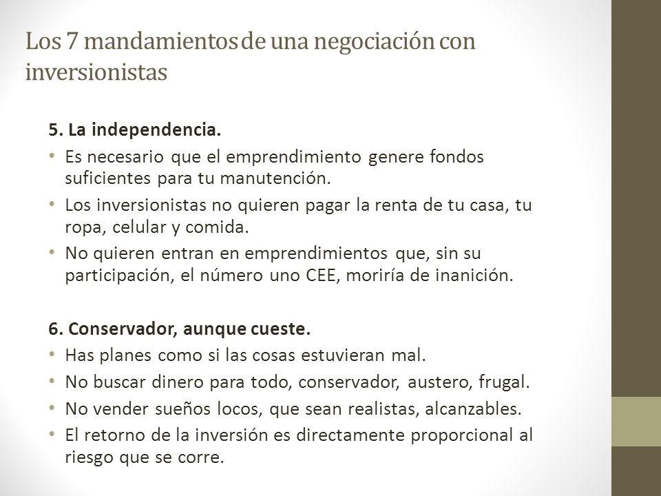 Los 7 mandamientos de una negociación con inversionistas 5. La independencia. Es necesario que el emprendimiento genere fondos suficientes para tu man
