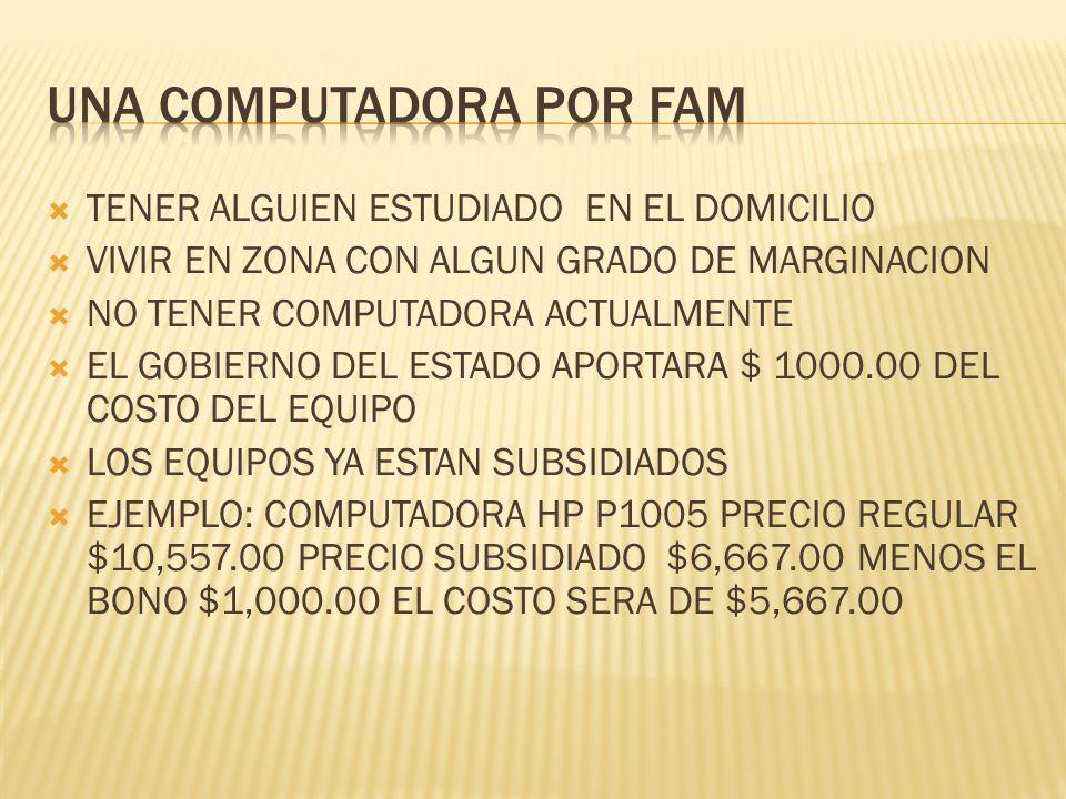 TENER ALGUIEN ESTUDIADO EN EL DOMICILIO VIVIR EN ZONA CON ALGUN GRADO DE MARGINACION NO TENER COMPUTADORA ACTUALMENTE EL GOBIERNO DEL ESTADO APORTARA $ 1000.00 DEL COSTO DEL EQUIPO LOS EQUIPOS YA ESTAN SUBSIDIADOS EJEMPLO: COMPUTADORA HP P1005 PRECIO REGULAR $10,557.00 PRECIO SUBSIDIADO $6,667.00 MENOS EL BONO $1,000.00 EL COSTO SERA DE $5,667.00