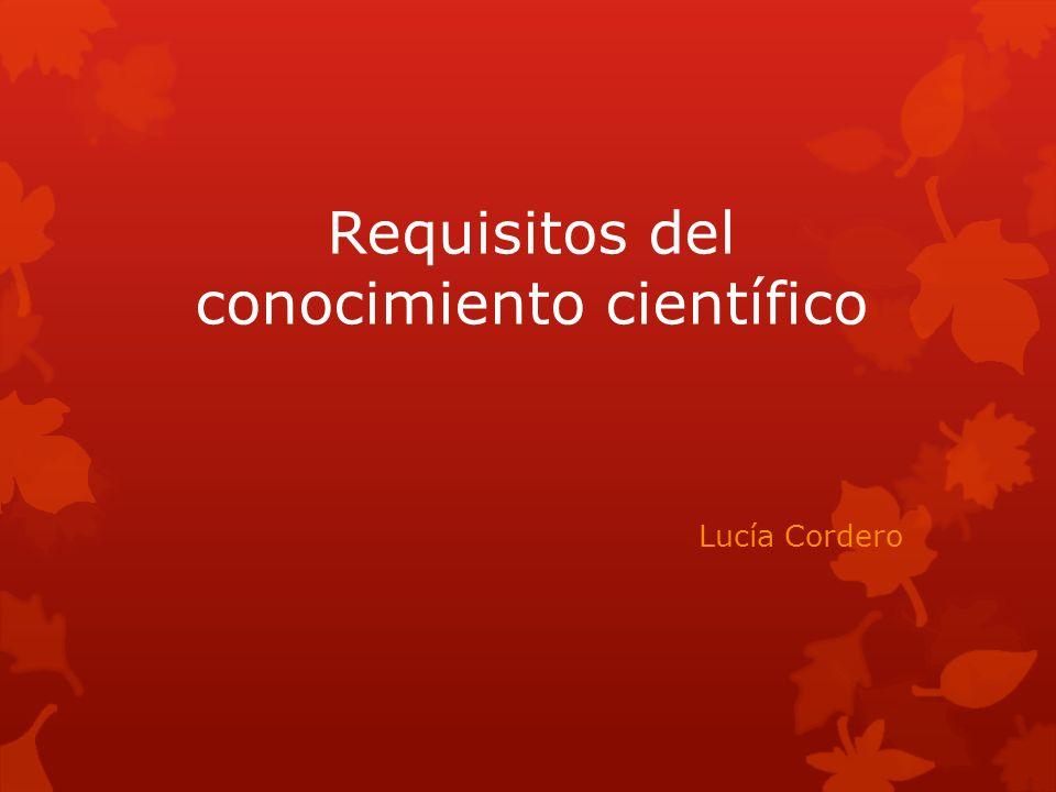 Requisitos del conocimiento científico Lucía Cordero