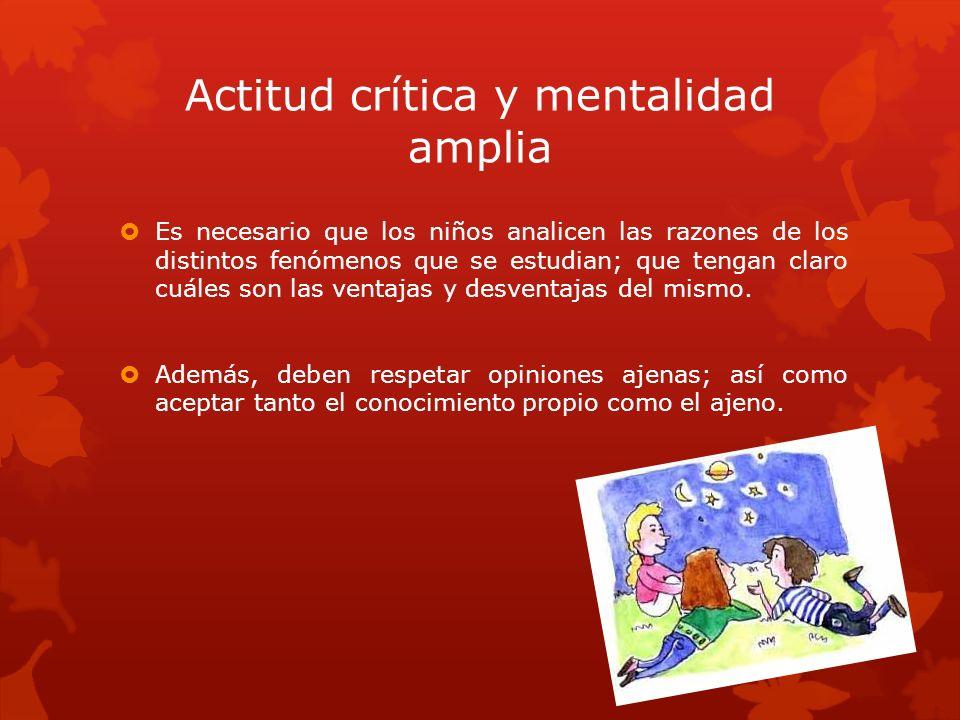 Actitud crítica y mentalidad amplia Es necesario que los niños analicen las razones de los distintos fenómenos que se estudian; que tengan claro cuále