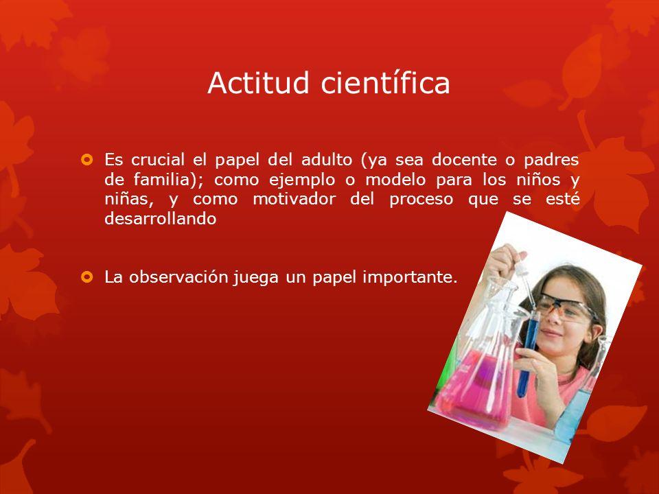 Actitud científica Es crucial el papel del adulto (ya sea docente o padres de familia); como ejemplo o modelo para los niños y niñas, y como motivador