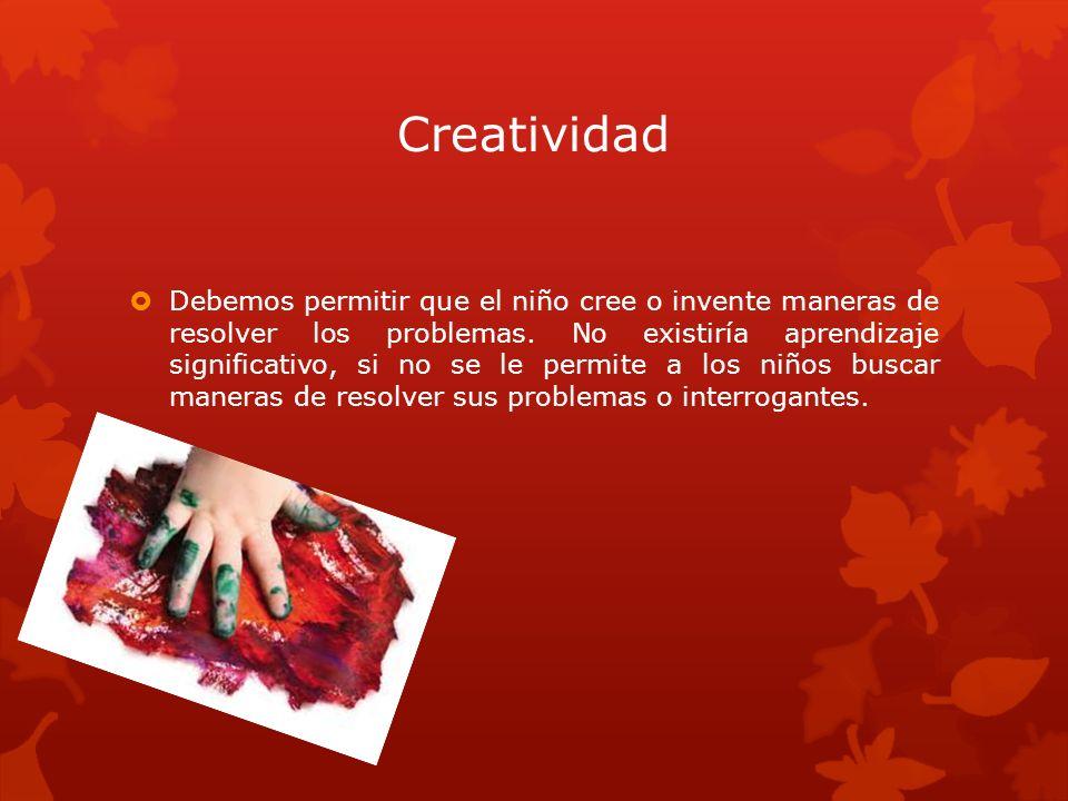 Creatividad Debemos permitir que el niño cree o invente maneras de resolver los problemas. No existiría aprendizaje significativo, si no se le permite