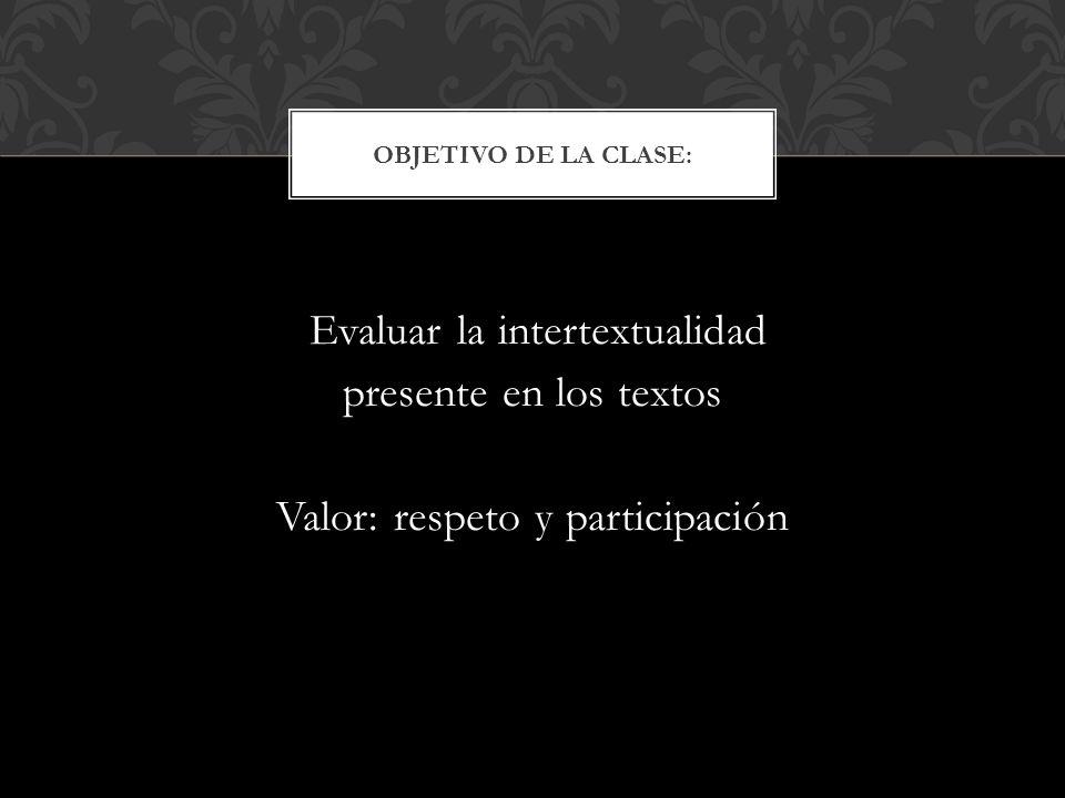 Evaluar la intertextualidad presente en los textos Valor: respeto y participación OBJETIVO DE LA CLASE: