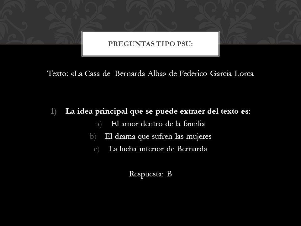 Texto: «La Casa de Bernarda Alba» de Federico García Lorca 1)La idea principal que se puede extraer del texto es: a)El amor dentro de la familia b)El drama que sufren las mujeres c)La lucha interior de Bernarda Respuesta: B PREGUNTAS TIPO PSU: