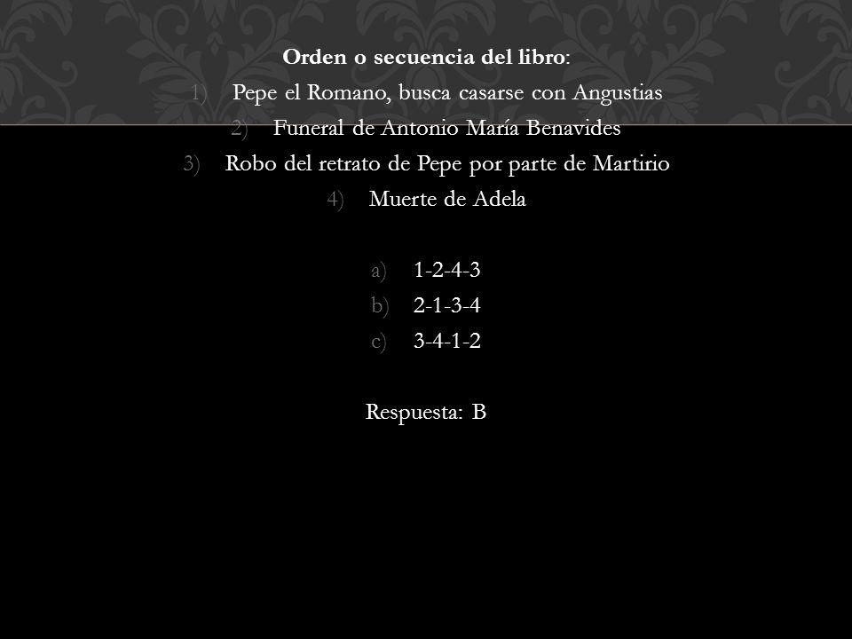 Orden o secuencia del libro: 1)Pepe el Romano, busca casarse con Angustias 2)Funeral de Antonio María Benavides 3)Robo del retrato de Pepe por parte de Martirio 4)Muerte de Adela a)1-2-4-3 b)2-1-3-4 c)3-4-1-2 Respuesta: B