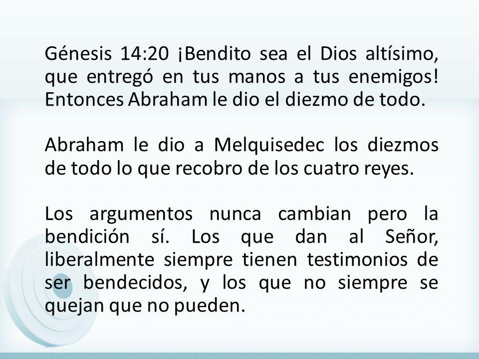 Génesis 14:20 ¡Bendito sea el Dios altísimo, que entregó en tus manos a tus enemigos! Entonces Abraham le dio el diezmo de todo. Abraham le dio a Melq